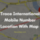 Trace International Mobile Number Location With Map